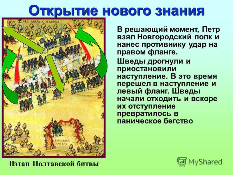 В решающий момент, Петр взял Новгородский полк и нанес противнику удар на правом фланге. Шведы дрогнули и приостановили наступление. В это время перешел в наступление и левый фланг. Шведы начали отходить и вскоре их отступление превратилось в паничес