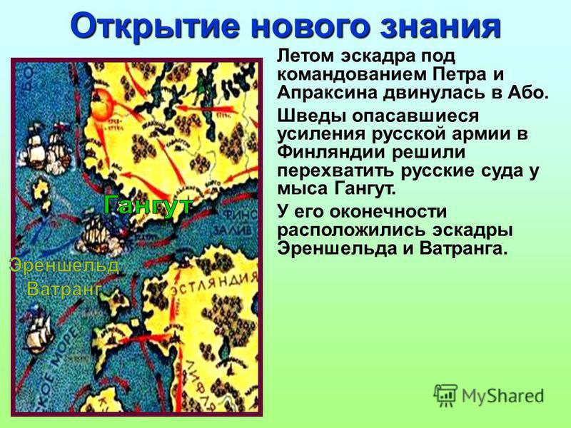 Летом эскадра под командованием Петра и Апраксина двинулась в Або. Шведы опасавшиеся усиления русской армии в Финляндии решили перехватить русские суда у мыса Гангут. У его оконечности расположились эскадры Эреншельда и Ватранга. Открытие нового знан