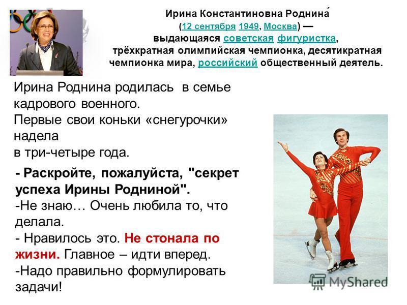 Ирина Константиновна Роднина́ (12 сентября 1949, Москва ) выдающаяся советская фигуристка, трёхкратная олимпийская чемпионка, десятикратная чемпионка мира, российский общественный деятель.12 сентября 1949Москвасоветскаяфигуристкароссийский Ирина Родн