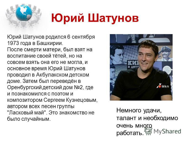 Юрий Шатунов Юрий Шатунов родился 6 сентября 1973 года в Башкирии. После смерти матери, был взят на воспитание своей тётей, но на совсем взять она его не могла, и основное время Юрий Шатунов проводил в Акбулакском детском доме. Затем был переведён в