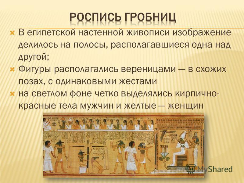 В египетской настенной живописи изображение делилось на полосы, располагавшиеся одна над другой; Фигуры располагались вереницами в схожих позах, с одинаковыми жестами на светлом фоне четко выделялись кирпично- красные тела мужчин и желтые женщин