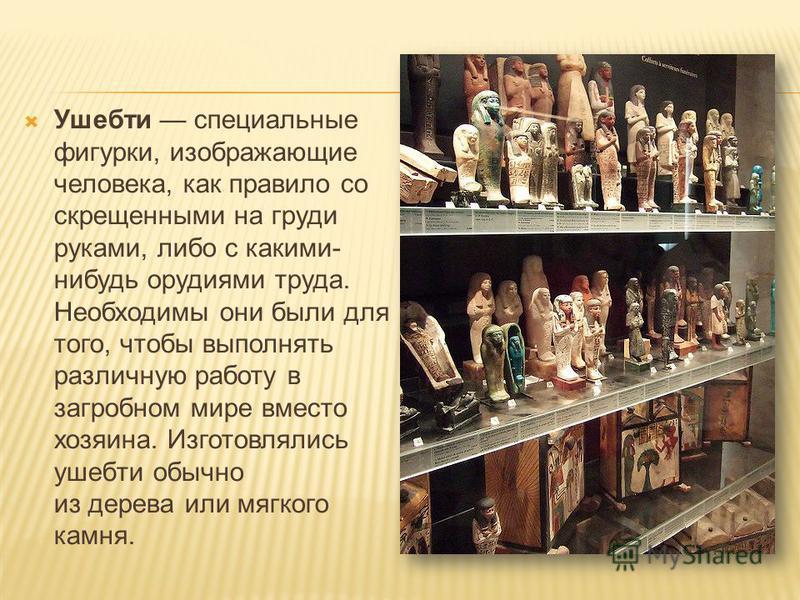 Ушебти специальные фигурки, изображающие человека, как правило со скрещенными на груди руками, либо с какими- нибудь орудиями труда. Необходимы они были для того, чтобы выполнять различную работу в загробном мире вместо хозяина. Изготовлялись ушебти