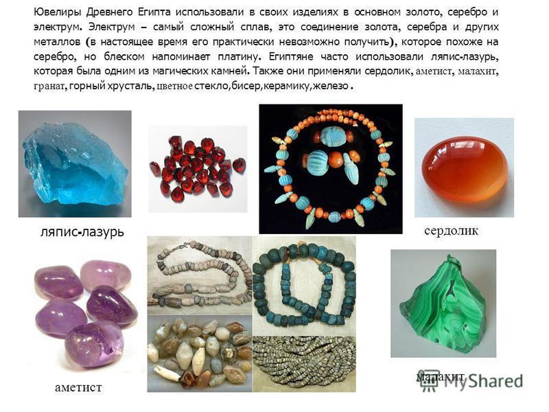 Ювелиры Древнего Египта использовали в своих изделиях в основном золото, серебро и электрум. Электрум – самый сложный сплав, это соединение золота, серебра и других металлов ( в настоящее время его практически невозможно получить ), которое похоже на