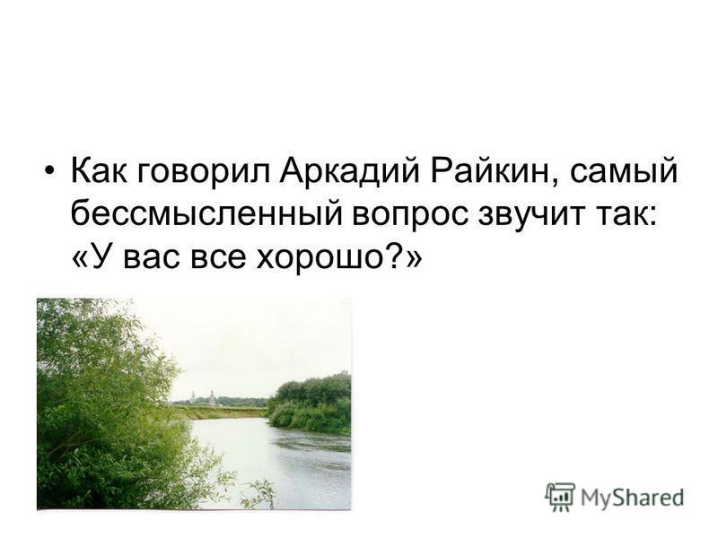 Как говорил Аркадий Райкин, самый бессмысленный вопрос звучит так: «У вас все хорошо?»