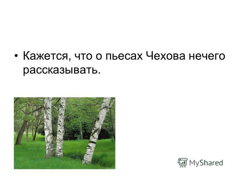 Кажется, что о пьесах Чехова нечего рассказывать.