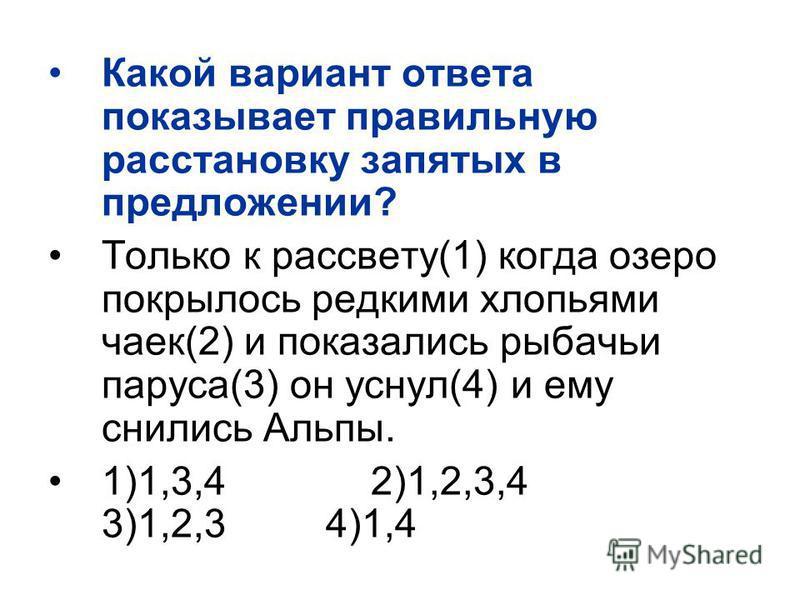 Какой вариант ответа показывает правильную расстановку запятых в предложении? Только к рассвету(1) когда озеро покрылось редкими хлопьями чаек(2) и показались рыбачьи паруса(3) он уснул(4) и ему снились Альпы. 1)1,3,4 2)1,2,3,4 3)1,2,3 4)1,4