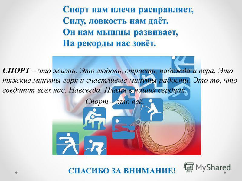 Спорт нам плечи расправляет, Силу, ловкость нам даёт. Он нам мышцы развивает, На рекорды нас зовёт. Спорт нам плечи расправляет, Силу, ловкость нам даёт. Он нам мышцы развивает, На рекорды нас зовёт. СПОРТ – это жизнь. Это любовь, страсть, надежда и