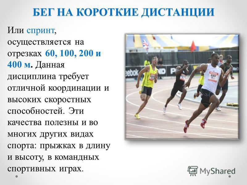 БЕГ НА КОРОТКИЕ ДИСТАНЦИИ Или спринт, осуществляется на отрезках 60, 100, 200 и 400 м. Данная дисциплина требует отличной координации и высоких скоростных способностей. Эти качества полезны и во многих других видах спорта: прыжках в длину и высоту, в