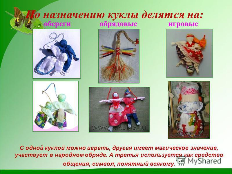 обереги обрядовые игровые По назначению куклы делятся на: С одной куклой можно играть, другая имеет магическое значение, участвует в народном обряде. А третья используется как средство общения, символ, понятный всякому.