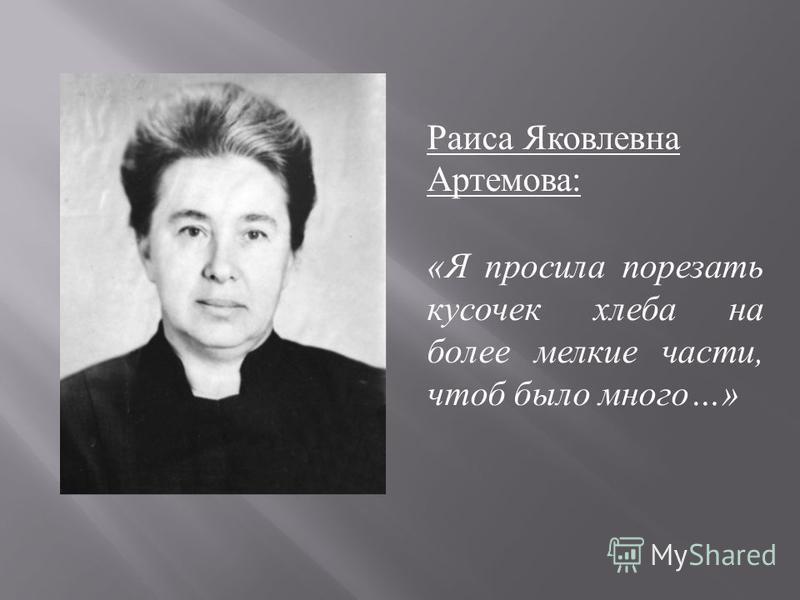 Раиса Яковлевна Артемова : «Я просила порезать кусочек хлеба на более мелкие части, чтоб было много…»