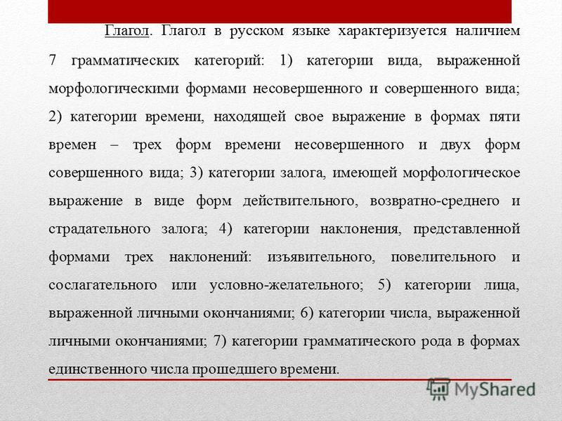 Глагол. Глагол в русском языке характеризуется наличием 7 грамматических категорий: 1) категории вида, выраженной морфологическими формами несовершенного и совершенного вида; 2) категории времени, находящей свое выражение в формах пяти времен трех ф