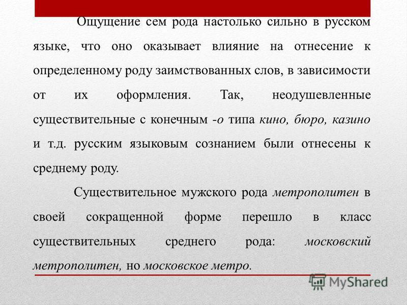 Ощущение сем рода настолько сильно в русском языке, что оно оказывает влияние на отнесение к определенному роду заимствованных слов, в зависимости от их оформления. Так, неодушевленные существительные с конечным -о типа кино, бюро, казино и т.д. рус