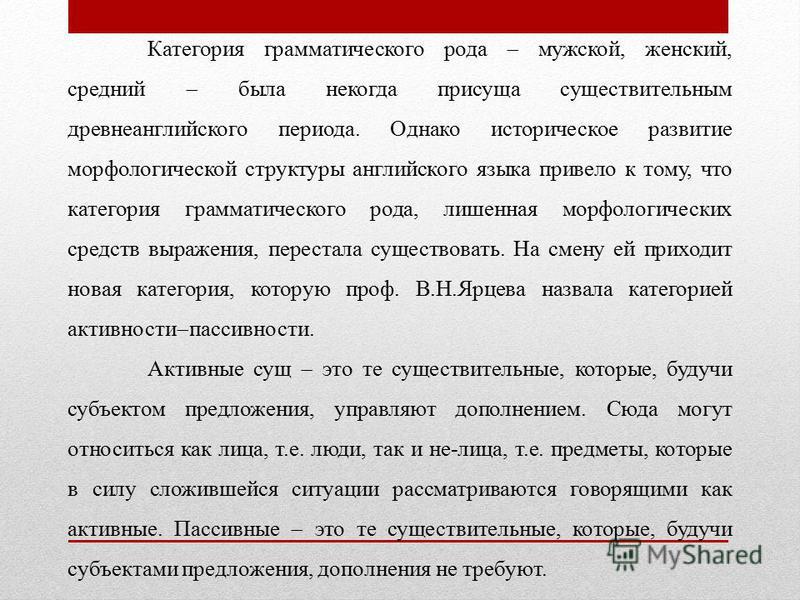 Категория грамматического рода мужской, женский, средний была некогда присуща существительным древнеанглийского периода. Однако историческое развитие морфологической структуры английского языка привело к тому, что категория грамматического рода, лиш