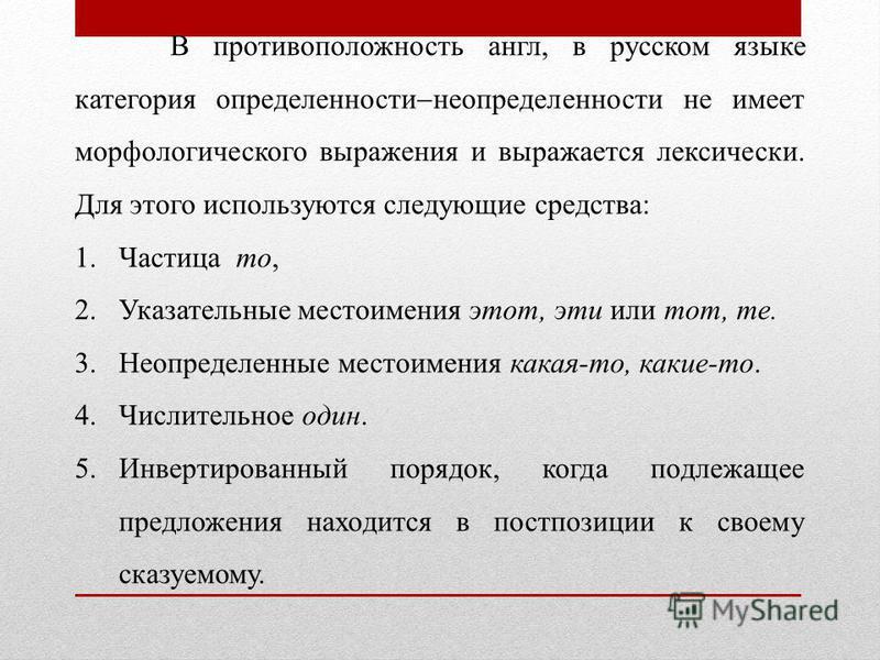 В противоположность англ, в русском языке категория определенности неопределенности не имеет морфологического выражения и выражается лексически. Для этого используются следующие средства: 1. Частица то, 2. Указательные местоимения этот, эти или тот