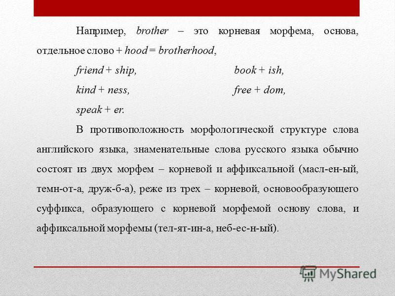 Например, brother – это корневая морфема, основа, отдельное слово + hood = brotherhood, friend + ship, book + ish, kind + ness, free + dom, speak + er. В противоположность морфологической структуре слова английского языка, знаменательные слова русск