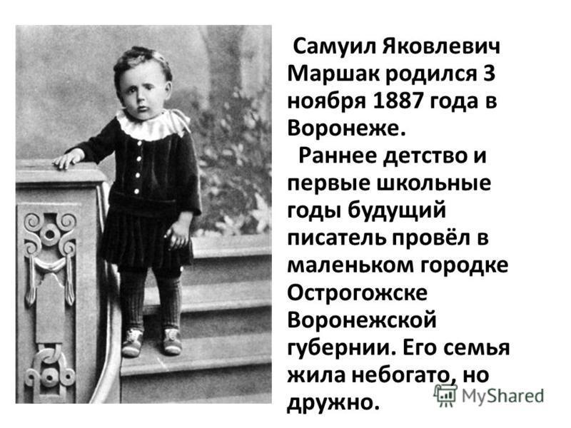 Самуил Яковлевич Маршак родился 3 ноября 1887 года в Воронеже. Раннее детство и первые школьные годы будущий писатель провёл в маленьком городке Острогожске Воронежской губернии. Его семья жила небогато, но дружно.