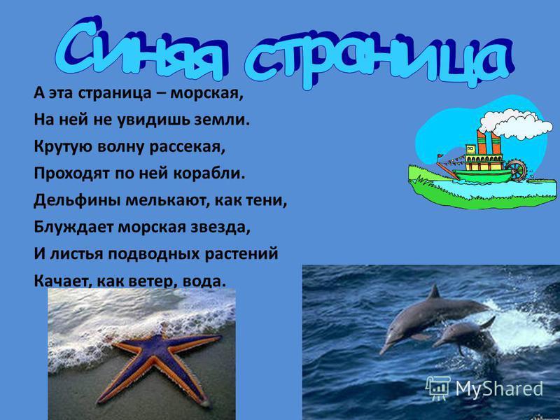 А эта страница – морская, На ней не увидишь земли. Крутую волну рассекая, Проходят по ней корабли. Дельфины мелькают, как тени, Блуждает морская звезда, И листья подводных растений Качает, как ветер, вода.