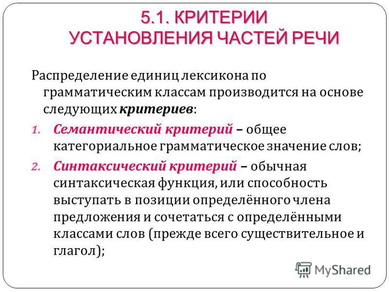 5.1. КРИТЕРИИ УСТАНОВЛЕНИЯ ЧАСТЕЙ РЕЧИ Распределение единиц лексикона по грамматическим классам производится на основе следующих критериев : 1. Семантический критерий – общее категориальное грамматическое значение слов ; 2. Синтаксический критерий –