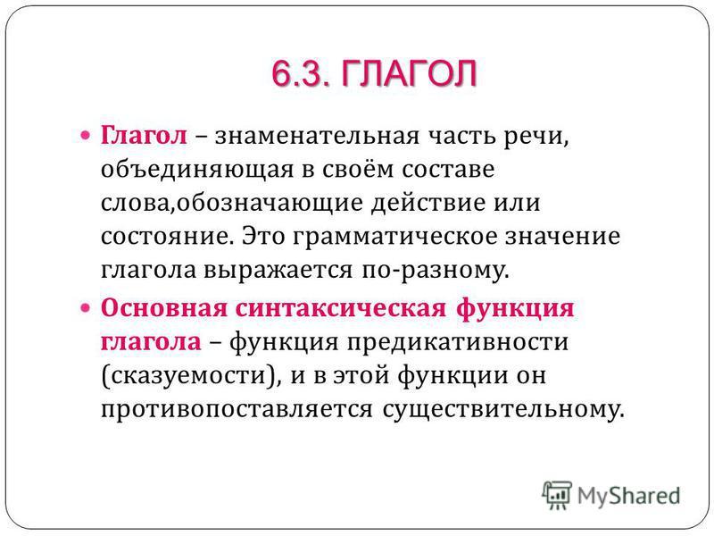 6.3. ГЛАГОЛ Глагол – знаменательная часть речи, объединяющая в своём составе слова, обозначающие действие или состояние. Это грамматическое значение глагола выражается по - разному. Основная синтаксическая функция глагола – функция предикативности (
