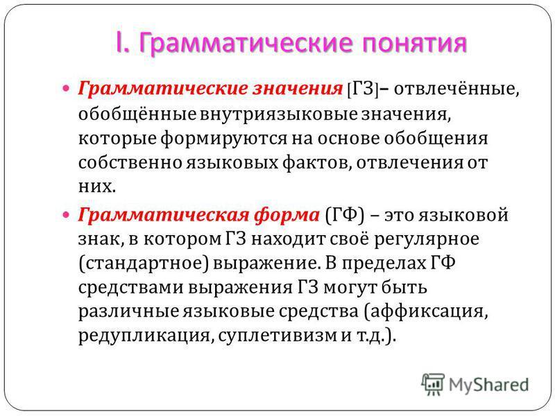 I. Грамматические понятия Грамматические значения [ ГЗ ]– отвлечённые, обобщённые внутриязыковые значения, которые формируются на основе обобщения собственно языковых фактов, отвлечения от них. Грамматическая форма ( ГФ ) – это языковой знак, в котор