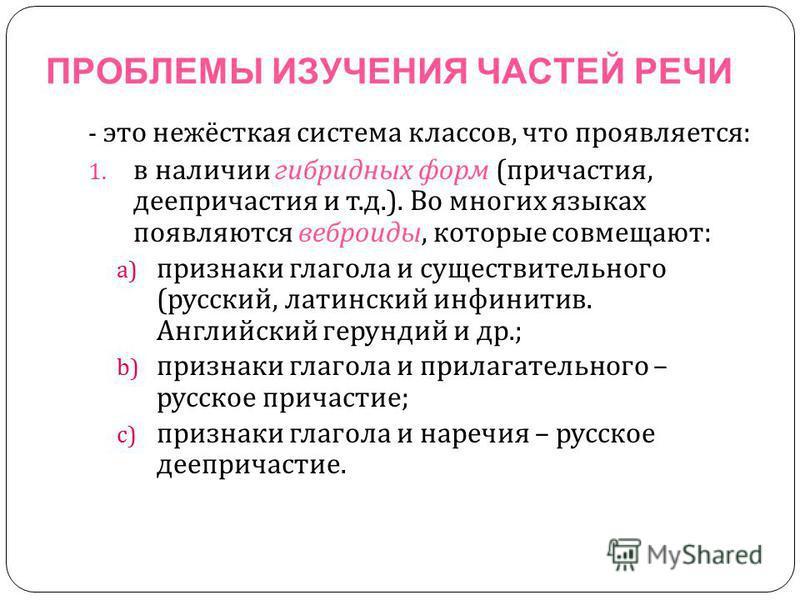 ПРОБЛЕМЫ ИЗУЧЕНИЯ ЧАСТЕЙ РЕЧИ - это нежёсткая система классов, что проявляется : 1. в наличии гибридных форм ( причастия, деепричастия и т. д.). Во многих языках появляются веброиды, которые совмещают : a) признаки глагола и существительного ( русски