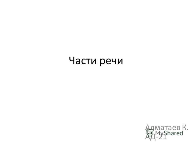 Части речи Алматаев К. АД-21