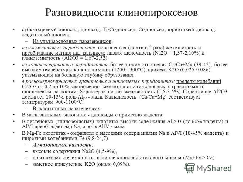Разновидности клинопироксенов субкальциевый диопсид, диопсид, Ti-Cr-диопсид, Cr-диопсид, дюритовый диопсид, жадеитовый диопсид –Из ультраосновных парагенезисов: из ильменитовых перидотитов: повышенная (почти в 2 раза) железистость и преобладание магн