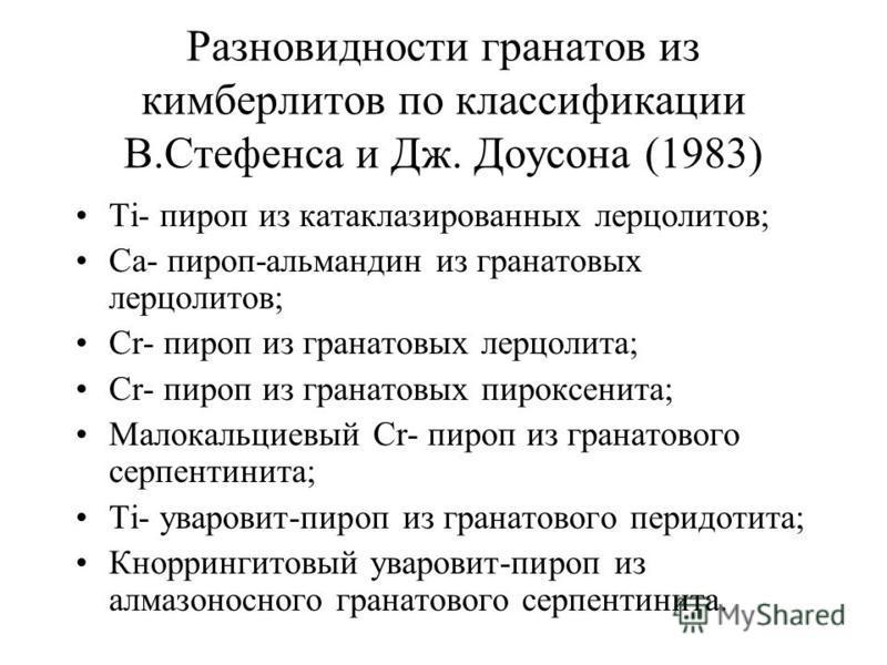 Разновидности гранатов из кимберлитов по классификации В.Стефенса и Дж. Доусона (1983) Ti- пироп из катаклазированных лерцолитов; Ca- пироп-альмандин из гранатовых лерцолитов; Cr- пироп из гранатовых лерцолита; Cr- пироп из гранатовых пироксенита; Ма
