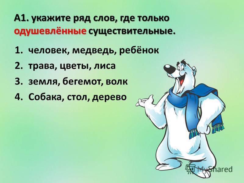 А1. укажите ряд слов, где только одушевлённые существительные. 1.человек, медведь, ребёнок 2.трава, цветы, лиса 3.земля, бегемот, волк 4.Собака, стол, дерево