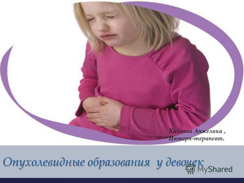 { Опухолевидные образования у девочек Хабаева Анжелика, Интерн-терапевт.