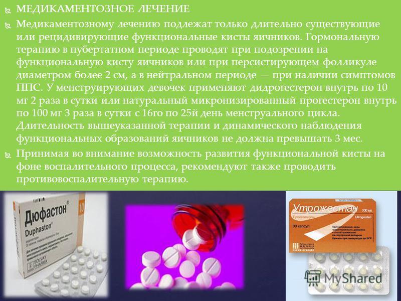 МЕДИКАМЕНТОЗНОЕ ЛЕЧЕНИЕ Медикаментозному лечению подлежат только длительно существующие или рецидивирующие функциональные кисты яичников. Гормональную терапию в пубертатном периоде проводят при подозрении на функциональную кисту яичников или при перс