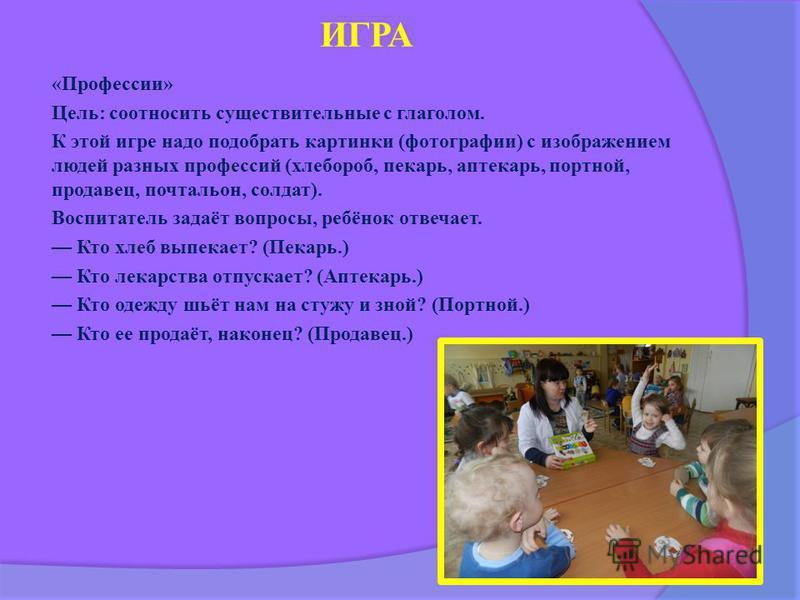 ИГРА «Профессии» Цель: соотносить существительные с глаголом. К этой игре надо подобрать картинки (фотографии) с изображением людей разных профессий (хлебороб, пекарь, аптекарь, портной, продавец, почтальон, солдат). Воспитатель задаёт вопросы, ребён