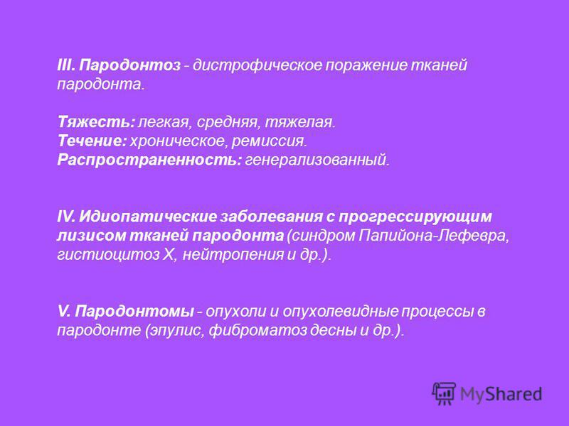 III. Пародонтоз - дистрофическое поражение тканей пародонта. Тяжесть: легкая, средняя, тяжелая. Течение: хроническое, ремиссия. Распространенность: генерализованный. IV. Идиопатические заболевания с прогрессирующим лизисом тканей пародонта (синдром П