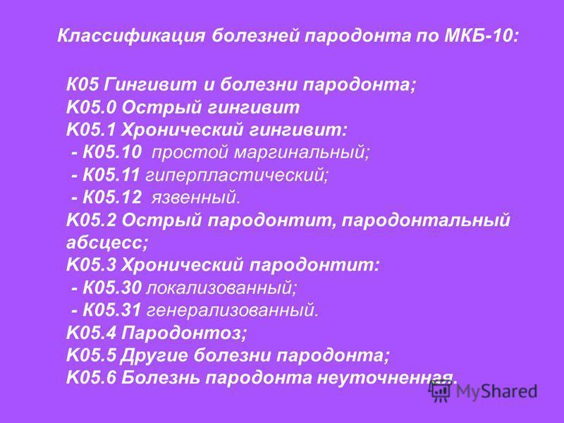 Классификация болезней пародонта по МКБ-10: К05 Гингивит и болезни пародонта; K05.0 Острый гингивит K05.1 Хронический гингивит: - К05.10 простой маргинальный; - К05.11 гиперпластический; - К05.12 язвенный. K05.2 Острый пародонтит, пародонтальный абсц