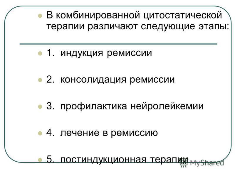 В комбинированной цитостатической терапии различают следующие этапы: 1. индукция ремиссии 2. консолидация ремиссии 3. профилактика нейролейкемии 4. лечение в ремиссию 5. пост индукционная терапии