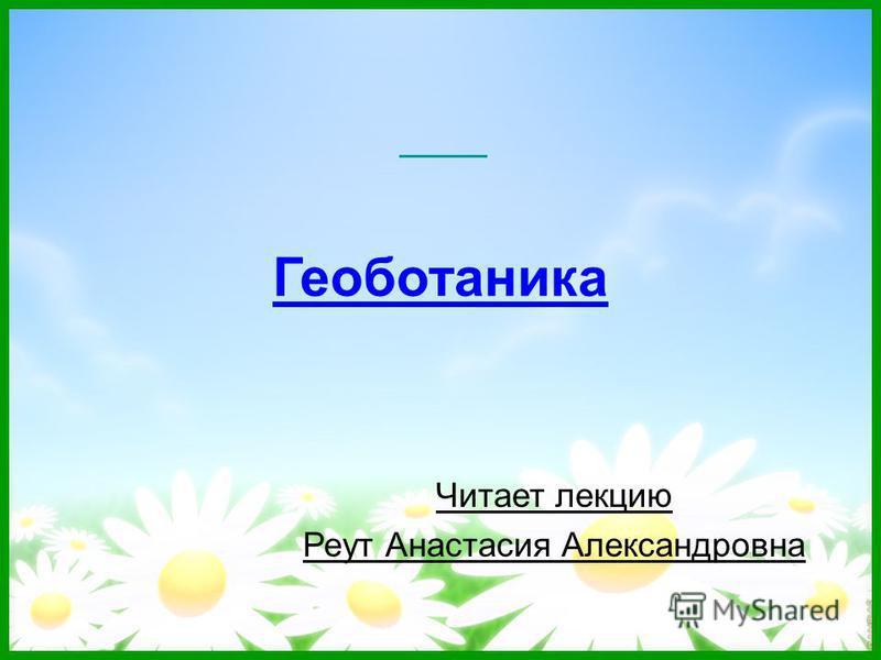 Геоботаника Читает лекцию Реут Анастасия Александровна