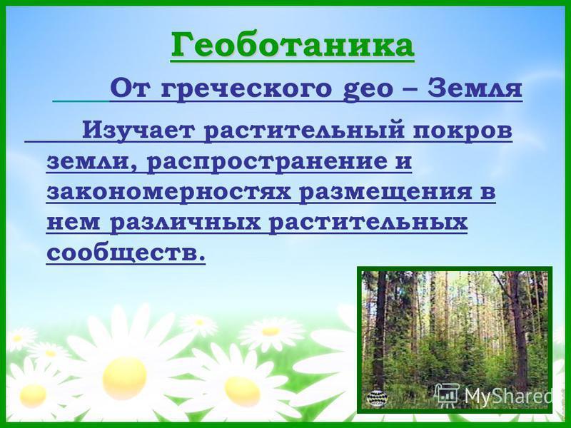 Геоботаника От греческого geo – Земля Изучает растительный покров земли, распространение и закономерностях размещения в нем различных растительных сообществ.