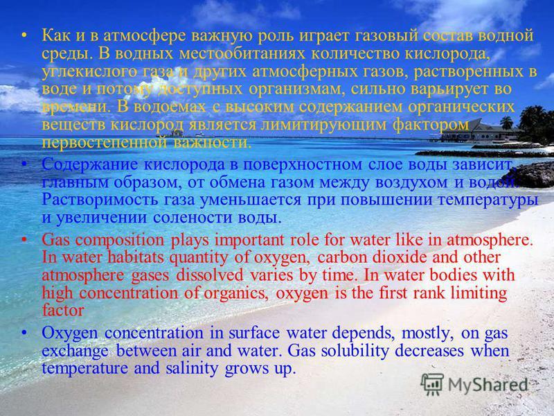 Как и в атмосфере важную роль играет газовый состав водной среды. В водных местообитаниях количество кислорода, углекислого газа и других атмосферных газов, растворенных в воде и потому доступных организмам, сильно варьирует во времени. В водоемах с