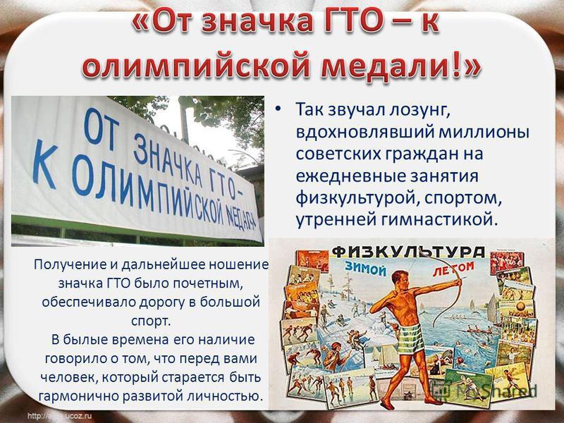 Так звучал лозунг, вдохновлявший миллионы советских граждан на ежедневные занятия физкультурой, спортом, утренней гимнастикой. Получение и дальнейшее ношение значка ГТО было почетным, обеспечивало дорогу в большой спорт. В былые времена его наличие г