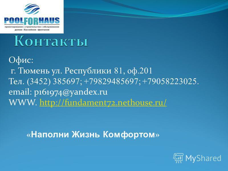 Офис: г. Тюмень ул. Республики 81, оф.201 Тел. (3452) 385697; +79829485697; +79058223025. email: p161974@yandex.ru WWW. http://fundament72.nethouse.ru/http://fundament72.nethouse.ru/ « Наполни Жизнь Комфортом »