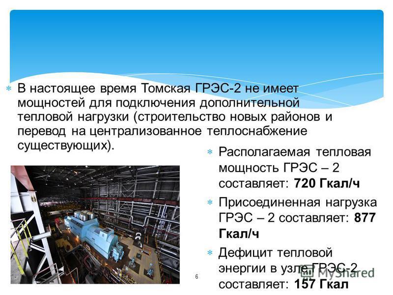 6 В настоящее время Томская ГРЭС-2 не имеет мощностей для подключения дополнительной тепловой нагрузки (строительство новых районов и перевод на централизованное теплоснабжение существующих). Располагаемая тепловая мощность ГРЭС – 2 составляет: 720 Г