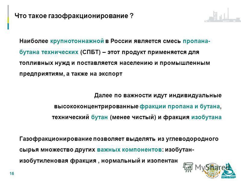 16 Наиболее крупнотоннажной в России является смесь пропана- бутана технических (СПБТ) – этот продукт применяется для топливных нужд и поставляется населению и промышленным предприятиям, а также на экспорт Далее по важности идут индивидуальные высоко