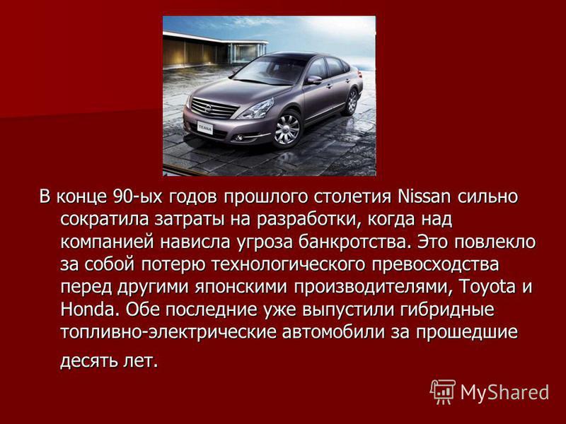 В конце 90-ых годов прошлого столетия Nissan сильно сократила затраты на разработки, когда над компанией нависла угроза банкротства. Это повлекло за собой потерю технологического превосходства перед другими японскими производителями, Toyota и Honda.