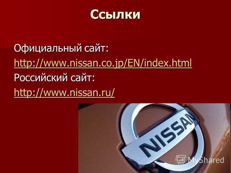 Ссылки Официальный сайт: http://www.nissan.co.jp/EN/index.html Российский сайт: http://www.nissan.ru/