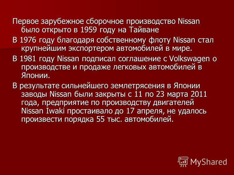 Первое зарубежное сборочное производство Nissan было открыто в 1959 году на Тайване В 1976 году благодаря собственному флоту Nissan стал крупнейшим экспортером автомобилей в мире. В 1981 году Nissan подписал соглашение с Volkswagen о производстве и п