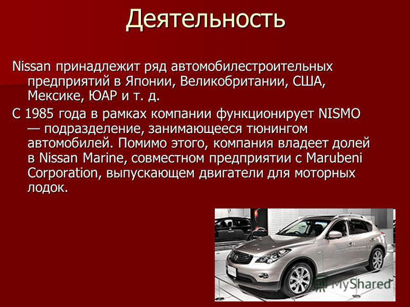 Деятельность Nissan принадлежит ряд автомобилестроительных предприятий в Японии, Великобритании, США, Мексике, ЮАР и т. д. С 1985 года в рамках компании функционирует NISMO подразделение, занимающееся тюнингом автомобилей. Помимо этого, компания влад