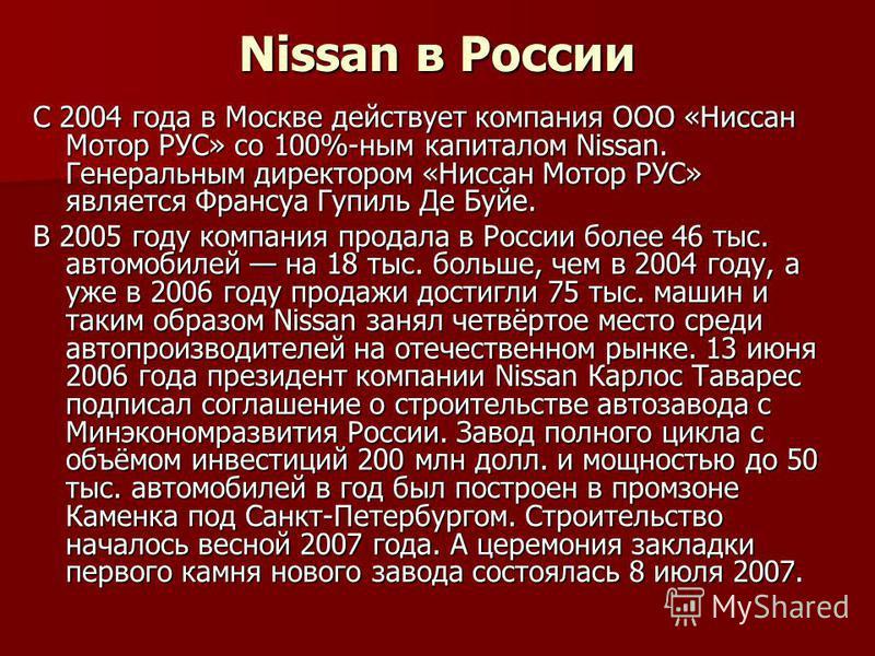 Nissan в России С 2004 года в Москве действует компания ООО «Ниссан Мотор РУС» со 100%-ным капиталом Nissan. Генеральным директором «Ниссан Мотор РУС» является Франсуа Гупиль Де Буйе. В 2005 году компания продала в России более 46 тыс. автомобилей на