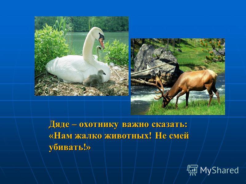 Дяде – охотнику важно сказать: «Нам жалко животных! Не смей убивать!»