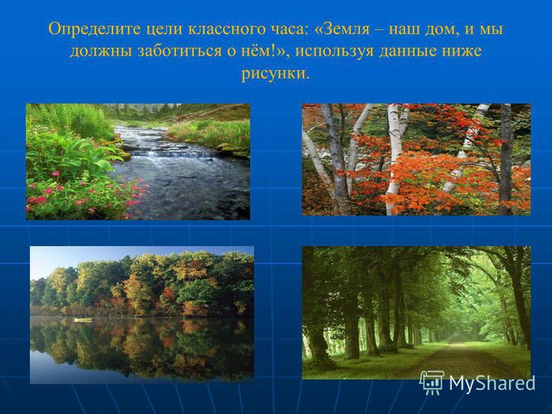 Определите цели классного часа: «Земля – наш дом, и мы должны заботиться о нём!», используя данные ниже рисунки.