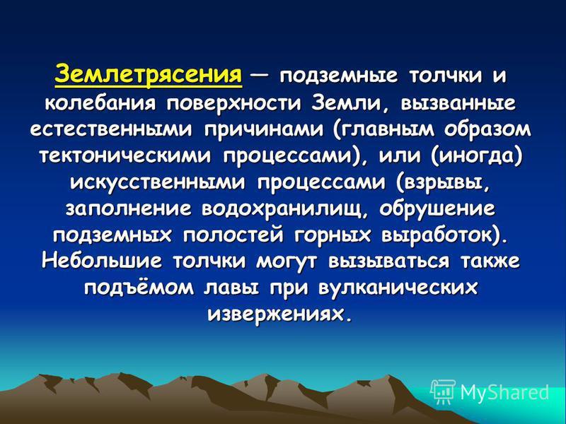 Землетрясения подземные толчки и колебания поверхности Земли, вызванные естественными причинами (главным образом тектоническими процессами), или (иногда) искусственными процессами (взрывы, заполнение водохранилищ, обрушение подземных полостей горных